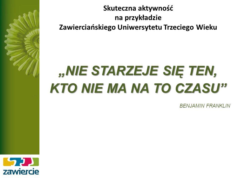 Skuteczna aktywność na przykładzie Zawierciańskiego Uniwersytetu Trzeciego Wieku NIE STARZEJE SIĘ TEN, KTO NIE MA NA TO CZASU BENJAMIN FRANKLIN