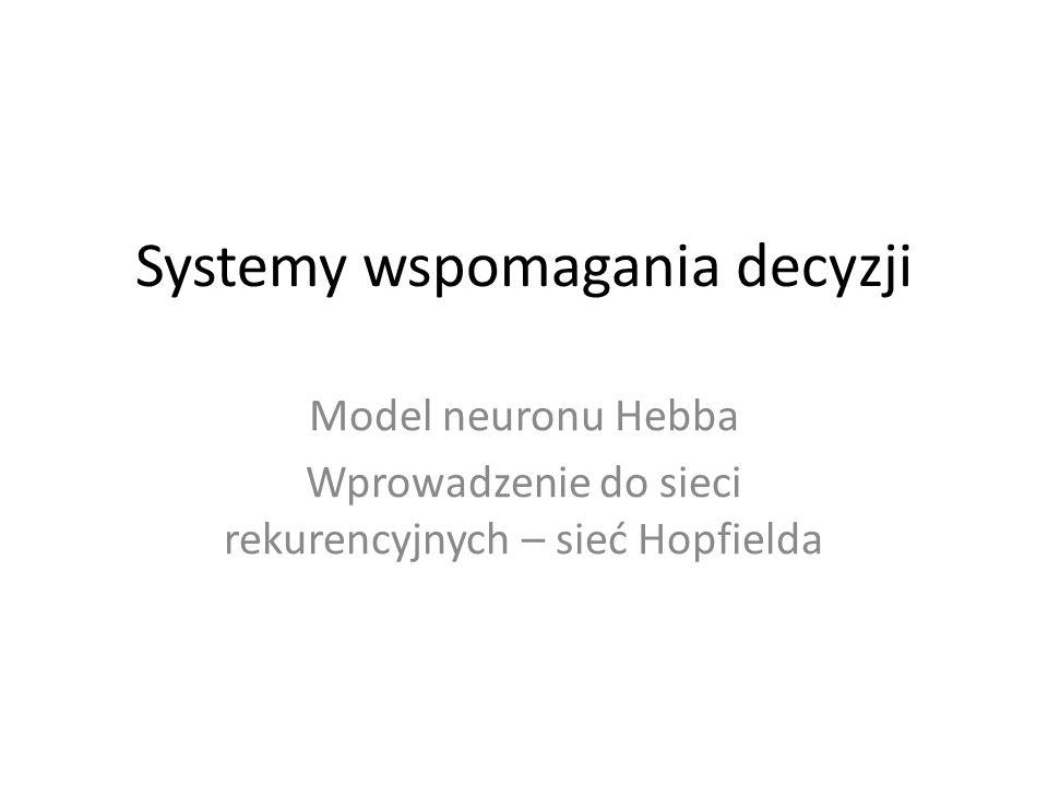 Systemy wspomagania decyzji Model neuronu Hebba Wprowadzenie do sieci rekurencyjnych – sieć Hopfielda