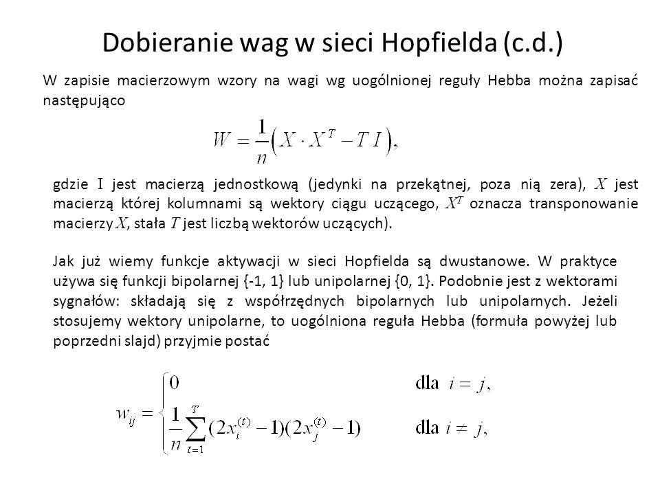 Dobieranie wag w sieci Hopfielda (c.d.) W zapisie macierzowym wzory na wagi wg uogólnionej reguły Hebba można zapisać następująco gdzie I jest macierzą jednostkową (jedynki na przekątnej, poza nią zera), X jest macierzą której kolumnami są wektory ciągu uczącego, X T oznacza transponowanie macierzy X, stała T jest liczbą wektorów uczących).