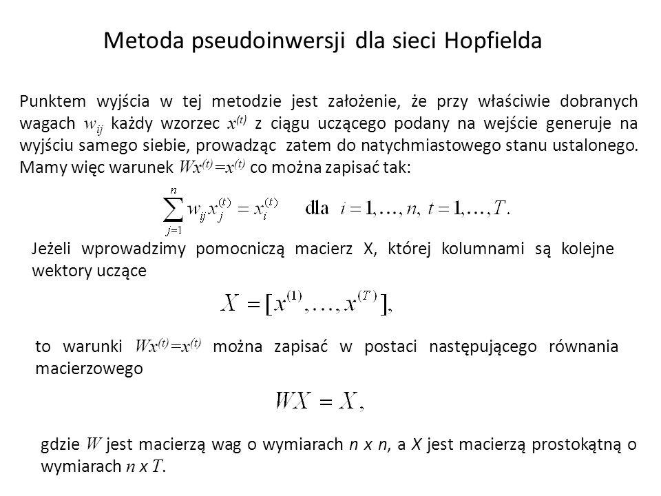 Metoda pseudoinwersji dla sieci Hopfielda Punktem wyjścia w tej metodzie jest założenie, że przy właściwie dobranych wagach w ij każdy wzorzec x ( t ) z ciągu uczącego podany na wejście generuje na wyjściu samego siebie, prowadząc zatem do natychmiastowego stanu ustalonego.