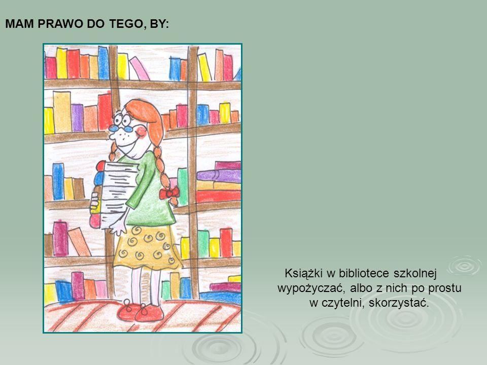 Książki w bibliotece szkolnej wypożyczać, albo z nich po prostu w czytelni, skorzystać. MAM PRAWO DO TEGO, BY: