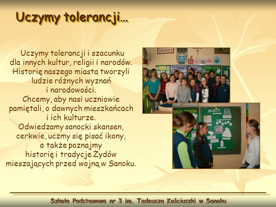 Uczymy tolerancji… Szkoła Podstawowa nr 3 im. Tadeusza Kościuszki w Sanoku Uczymy tolerancji i szacunku dla innych kultur, religii i narodów. Historię