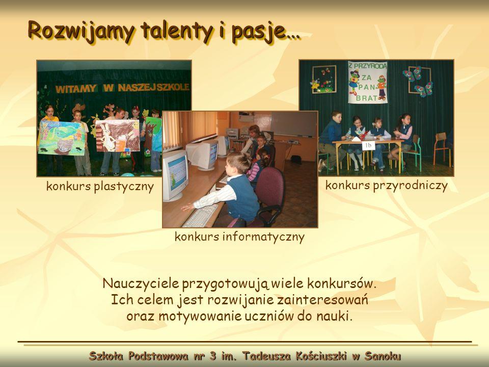 Rozwijamy talenty i pasje… Szkoła Podstawowa nr 3 im. Tadeusza Kościuszki w Sanoku Nauczyciele przygotowują wiele konkursów. Ich celem jest rozwijanie
