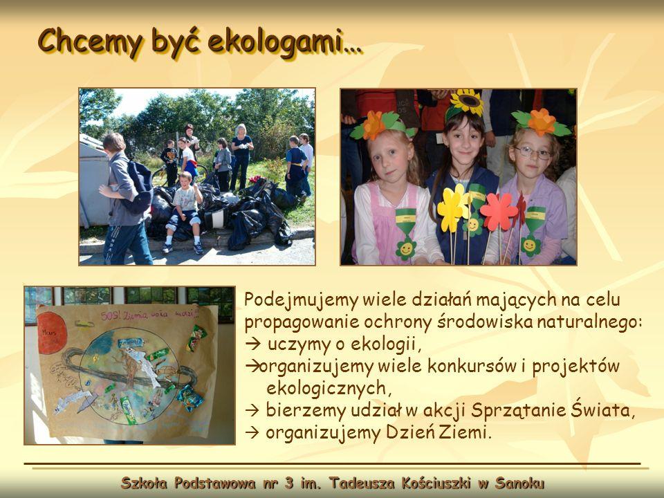 Chcemy być ekologami… Szkoła Podstawowa nr 3 im. Tadeusza Kościuszki w Sanoku Podejmujemy wiele działań mających na celu propagowanie ochrony środowis