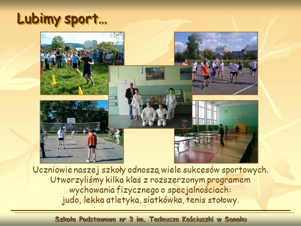 Lubimy sport… Szkoła Podstawowa nr 3 im. Tadeusza Kościuszki w Sanoku Uczniowie naszej szkoły odnoszą wiele sukcesów sportowych. Utworzyliśmy kilka kl