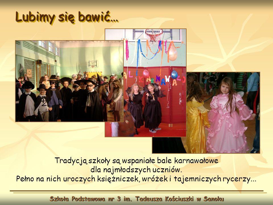 Lubimy się bawić… Szkoła Podstawowa nr 3 im. Tadeusza Kościuszki w Sanoku Tradycją szkoły są wspaniałe bale karnawałowe dla najmłodszych uczniów. Pełn