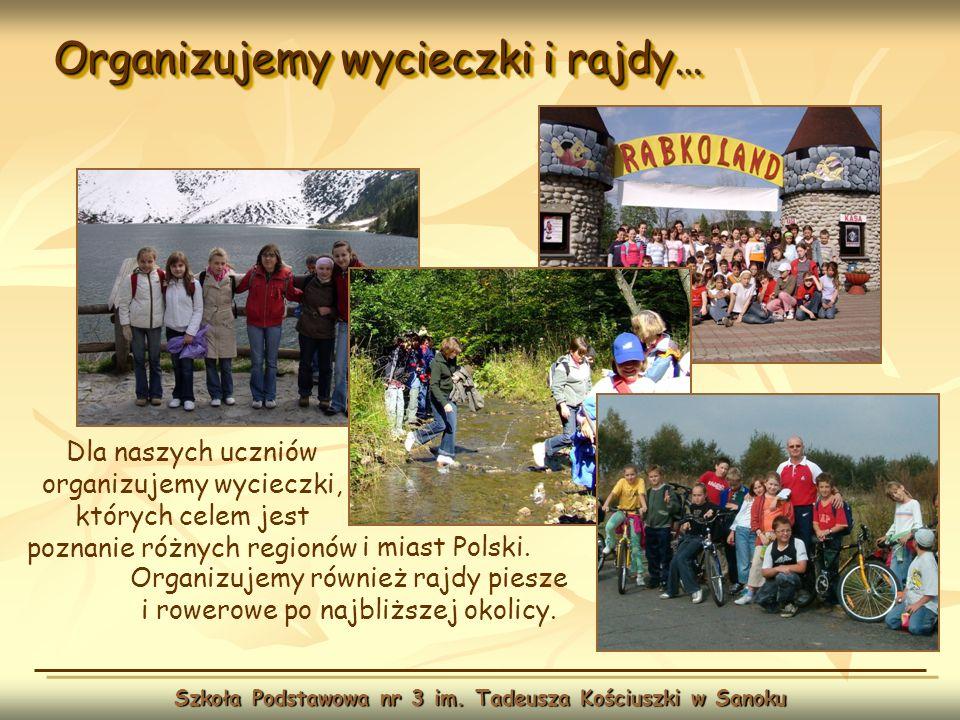 Organizujemy wycieczki i rajdy… Szkoła Podstawowa nr 3 im. Tadeusza Kościuszki w Sanoku Dla naszych uczniów organizujemy wycieczki, których celem jest