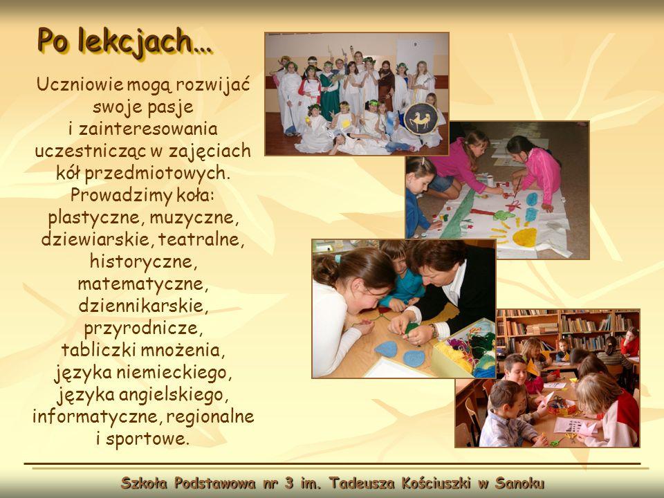 Po lekcjach… Szkoła Podstawowa nr 3 im. Tadeusza Kościuszki w Sanoku Uczniowie mogą rozwijać swoje pasje i zainteresowania uczestnicząc w zajęciach kó