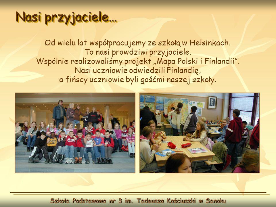 Nasi przyjaciele… Szkoła Podstawowa nr 3 im. Tadeusza Kościuszki w Sanoku Od wielu lat współpracujemy ze szkołą w Helsinkach. To nasi prawdziwi przyja