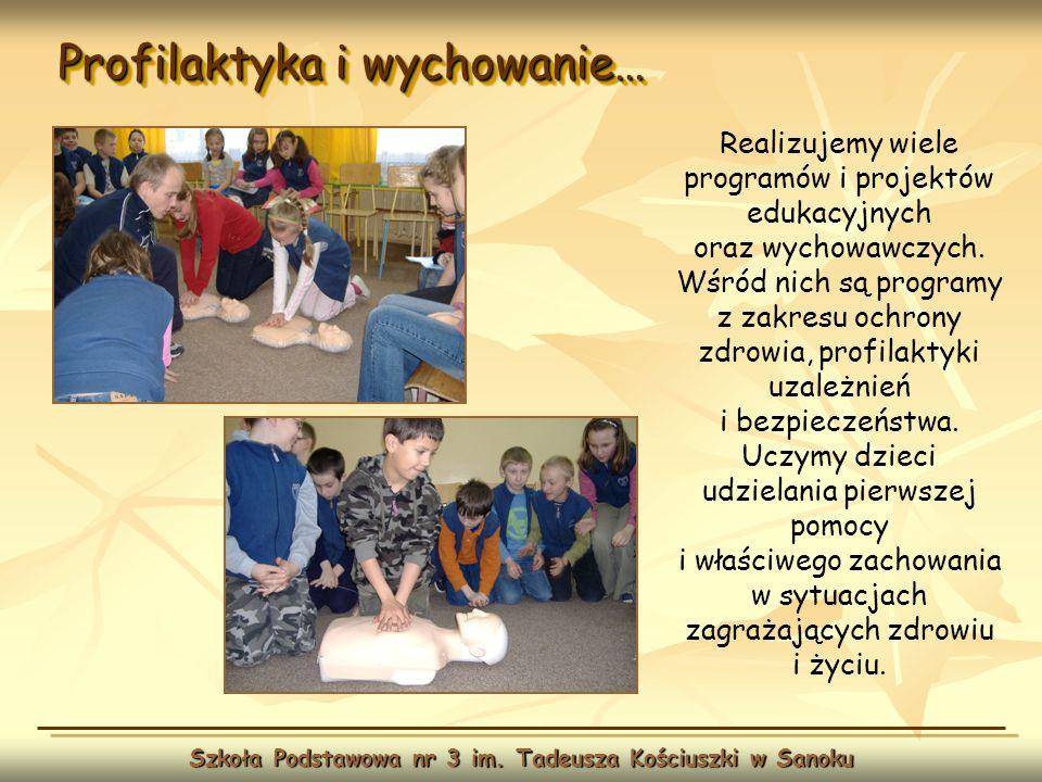 Profilaktyka i wychowanie… Szkoła Podstawowa nr 3 im. Tadeusza Kościuszki w Sanoku Realizujemy wiele programów i projektów edukacyjnych oraz wychowawc