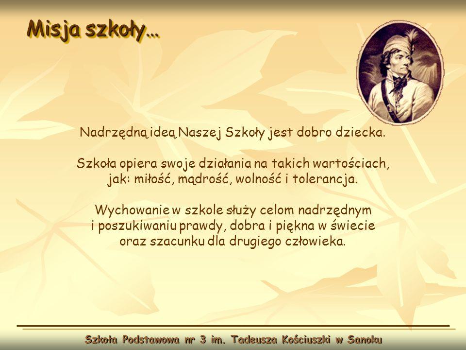 Misja szkoły… Szkoła Podstawowa nr 3 im. Tadeusza Kościuszki w Sanoku Nadrzędną ideą Naszej Szkoły jest dobro dziecka. Szkoła opiera swoje działania n