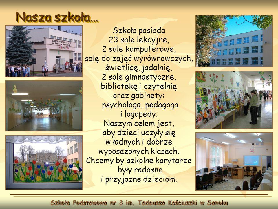 Nasza szkoła… Szkoła Podstawowa nr 3 im. Tadeusza Kościuszki w Sanoku Szkoła posiada 23 sale lekcyjne, 2 sale komputerowe, salę do zajęć wyrównawczych