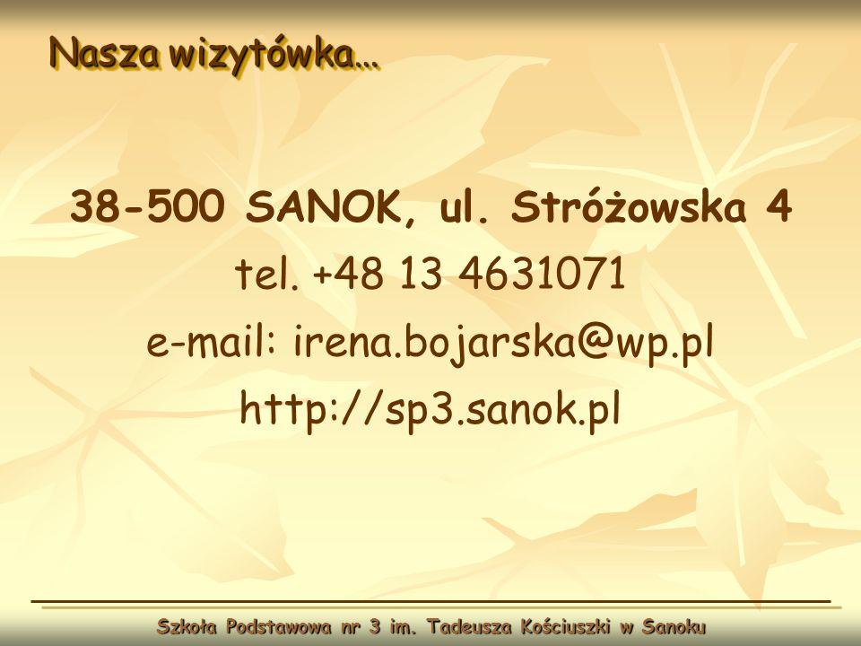 Nasza wizytówka… Szkoła Podstawowa nr 3 im. Tadeusza Kościuszki w Sanoku 38-500 SANOK, ul. Stróżowska 4 tel. +48 13 4631071 e-mail: irena.bojarska@wp.