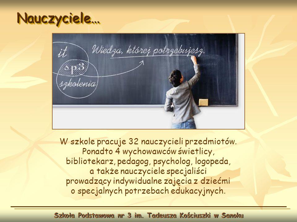 Nauczyciele…Nauczyciele… Szkoła Podstawowa nr 3 im. Tadeusza Kościuszki w Sanoku W szkole pracuje 32 nauczycieli przedmiotów. Ponadto 4 wychowawców św