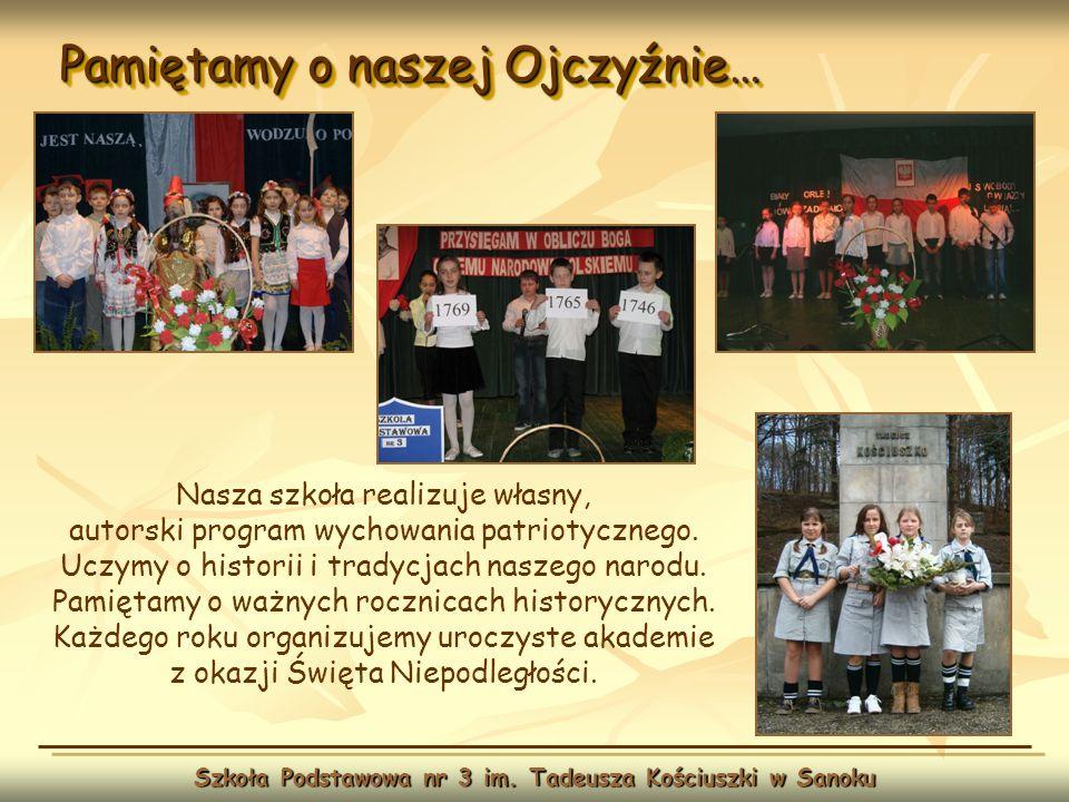 Pamiętamy o naszej Ojczyźnie… Szkoła Podstawowa nr 3 im. Tadeusza Kościuszki w Sanoku Nasza szkoła realizuje własny, autorski program wychowania patri