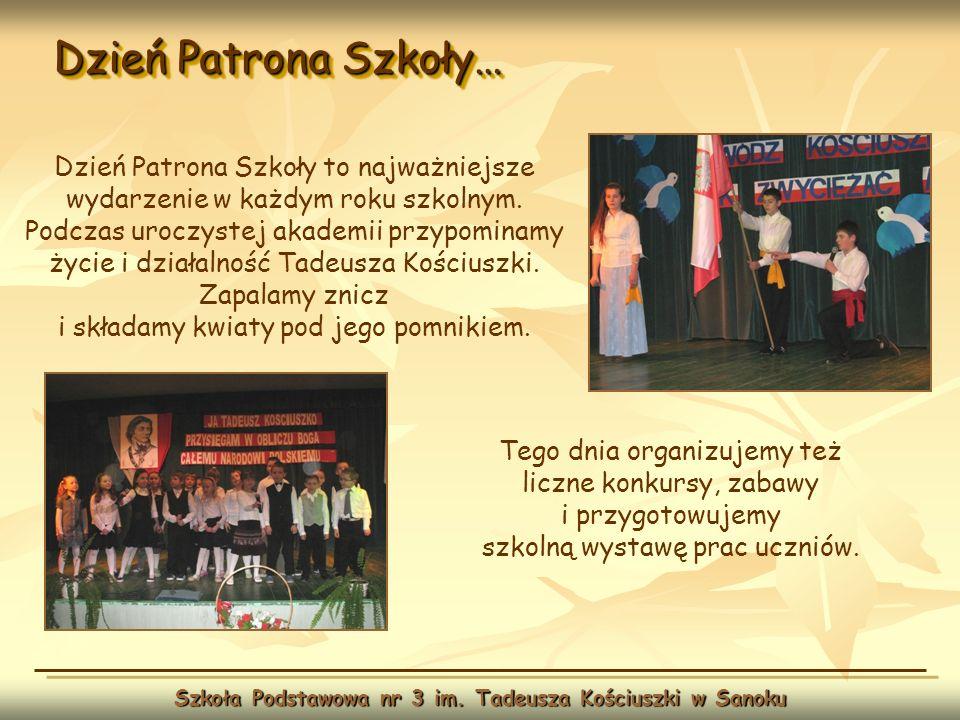 Dzień Patrona Szkoły… Szkoła Podstawowa nr 3 im. Tadeusza Kościuszki w Sanoku Tego dnia organizujemy też liczne konkursy, zabawy i przygotowujemy szko