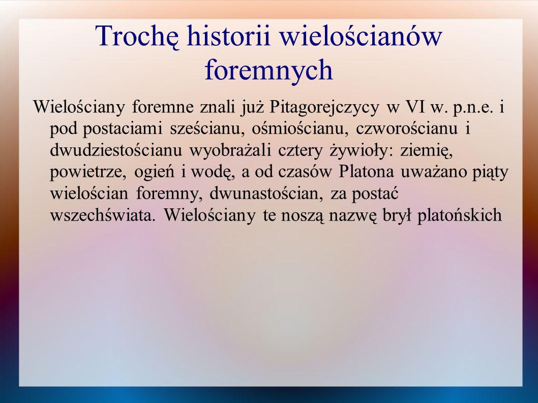Trochę historii wielościanów foremnych Wielościany foremne znali już Pitagorejczycy w VI w. p.n.e. i pod postaciami sześcianu, ośmiościanu, czworościa
