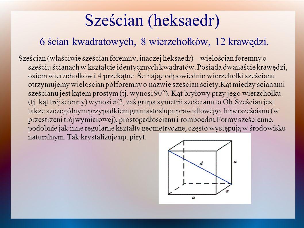 Sześcian (heksaedr) 6 ścian kwadratowych, 8 wierzchołków, 12 krawędzi. Sześcian (właściwie sześcian foremny, inaczej heksaedr) – wielościan foremny o