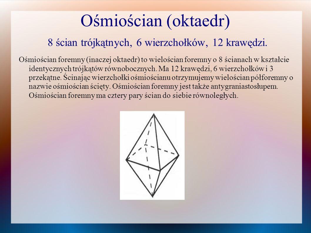 Ośmiościan (oktaedr) 8 ścian trójkątnych, 6 wierzchołków, 12 krawędzi. Ośmiościan foremny (inaczej oktaedr) to wielościan foremny o 8 ścianach w kszta