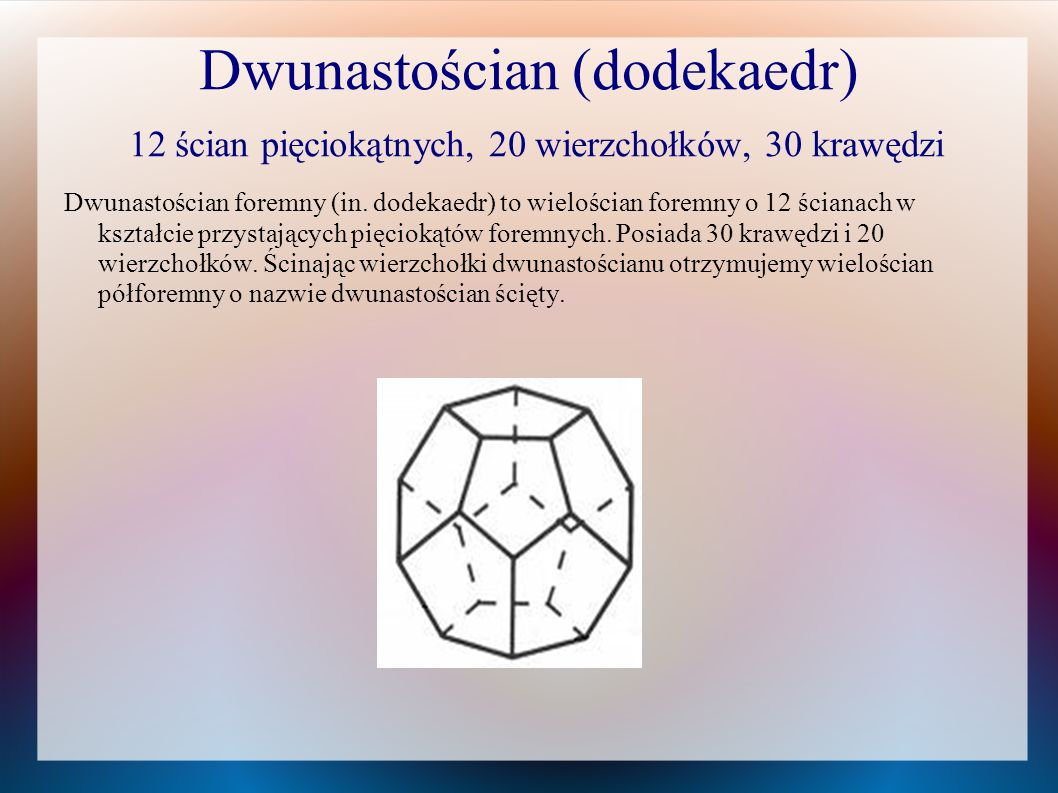 Dwunastościan (dodekaedr) 12 ścian pięciokątnych, 20 wierzchołków, 30 krawędzi Dwunastościan foremny (in. dodekaedr) to wielościan foremny o 12 ściana