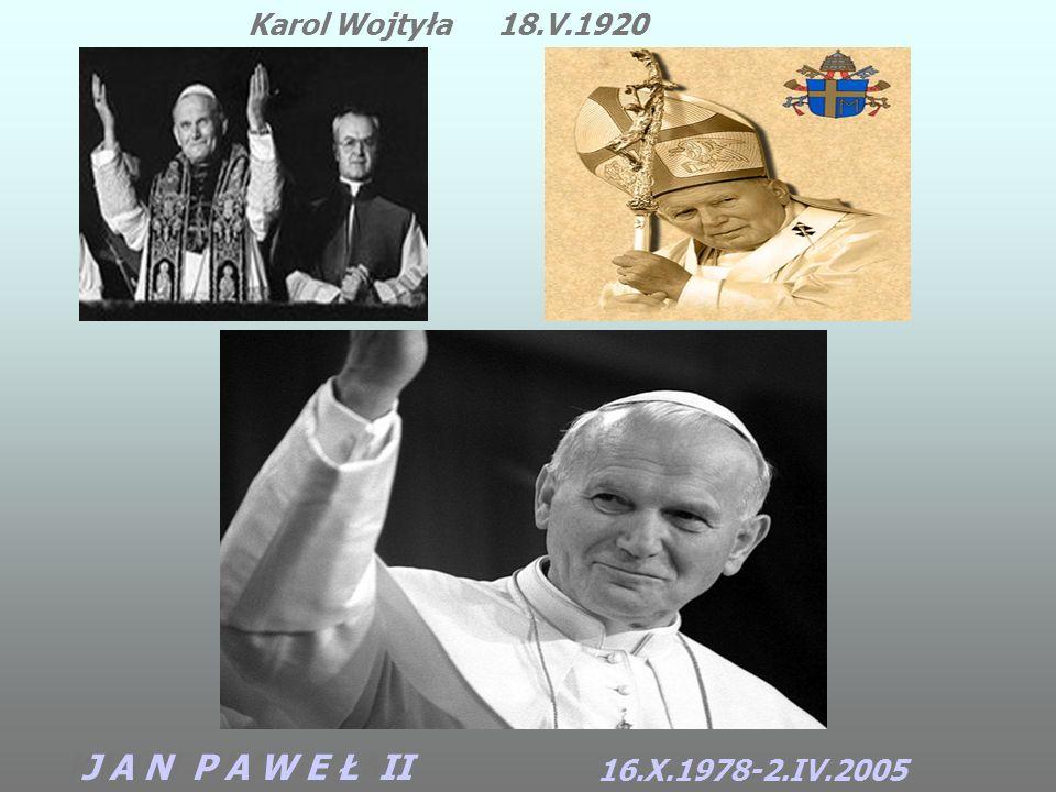KAROL WOJTYŁA Karol Wojtyła J A N P A W E Ł II 18.V.1920 16.X.1978-2.IV.2005