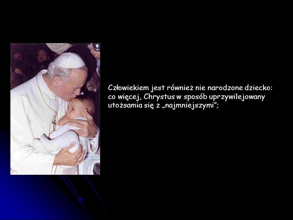 Człowiekiem jest również nie narodzone dziecko: co więcej, Chrystus w sposób uprzywilejowany utożsamia się z najmniejszymi;