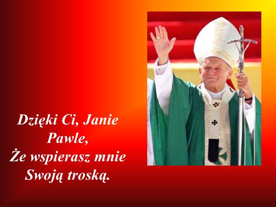 Dzięki Ci, Janie Pawle, Że wspierasz mnie Swoją troską.