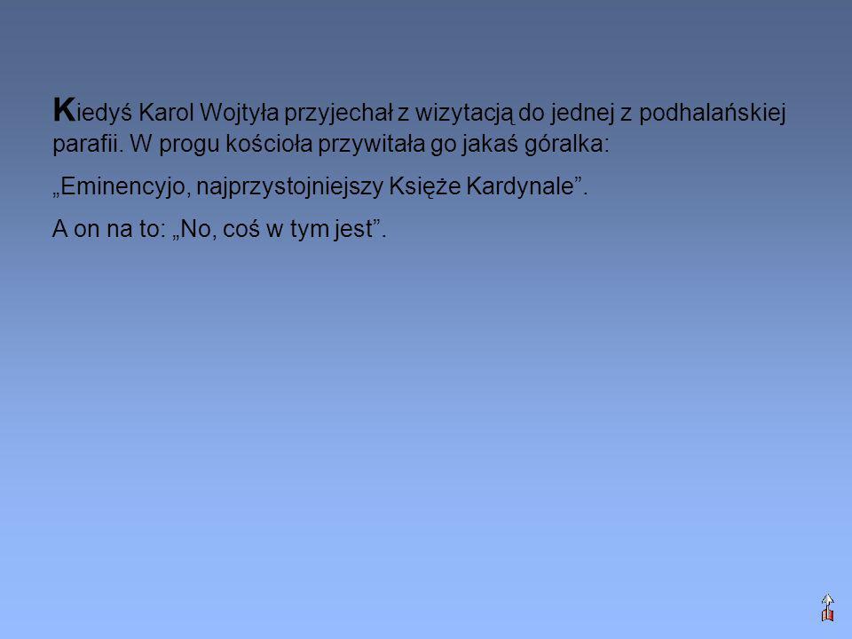 K iedyś Karol Wojtyła przyjechał z wizytacją do jednej z podhalańskiej parafii. W progu kościoła przywitała go jakaś góralka: Eminencyjo, najprzystojn