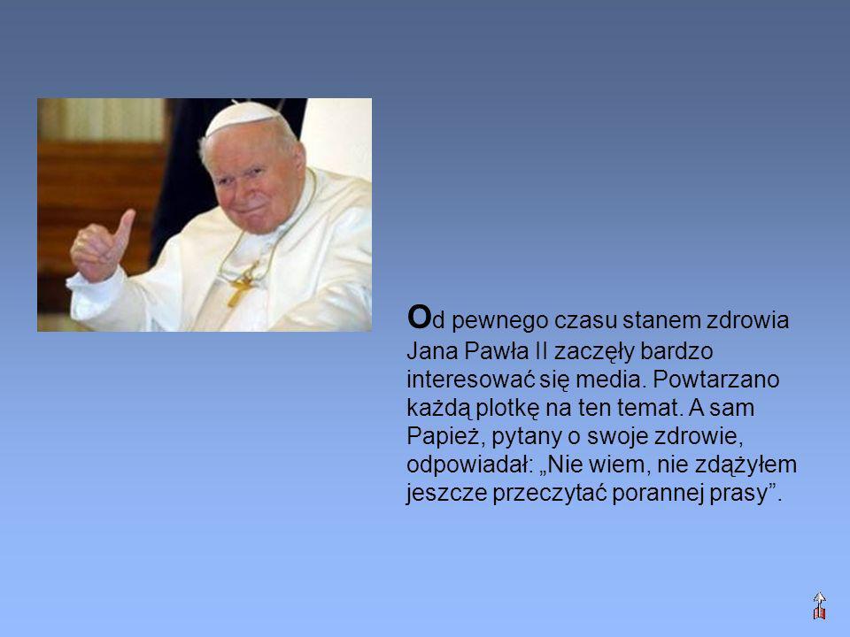 O d pewnego czasu stanem zdrowia Jana Pawła II zaczęły bardzo interesować się media. Powtarzano każdą plotkę na ten temat. A sam Papież, pytany o swoj