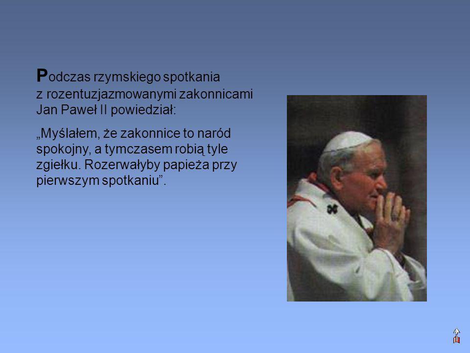 P odczas rzymskiego spotkania z rozentuzjazmowanymi zakonnicami Jan Paweł II powiedział: Myślałem, że zakonnice to naród spokojny, a tymczasem robią t