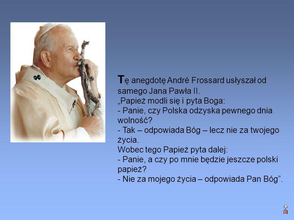 T ę anegdotę André Frossard usłyszał od samego Jana Pawła II. Papież modli się i pyta Boga: - Panie, czy Polska odzyska pewnego dnia wolność? - Tak –