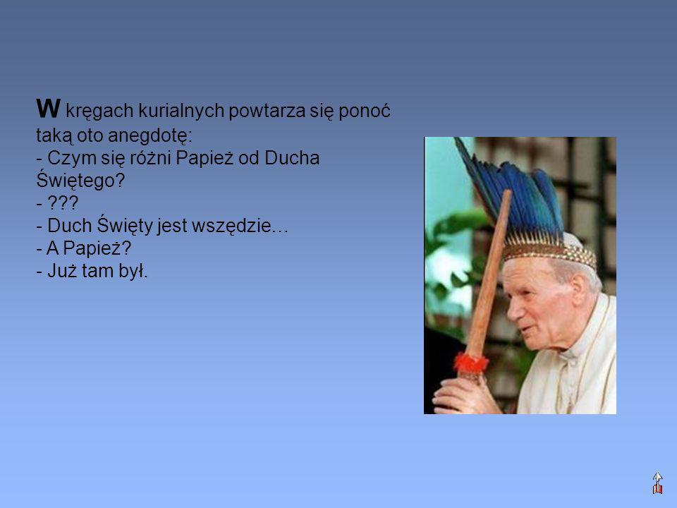 W kręgach kurialnych powtarza się ponoć taką oto anegdotę: - Czym się różni Papież od Ducha Świętego? - ??? - Duch Święty jest wszędzie… - A Papież? -