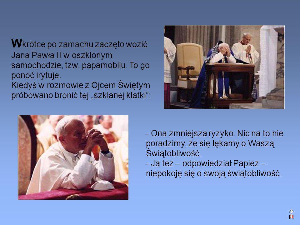 - Ona zmniejsza ryzyko. Nic na to nie poradzimy, że się lękamy o Waszą Świątobliwość. - Ja też – odpowiedział Papież – niepokoję się o swoją świątobli