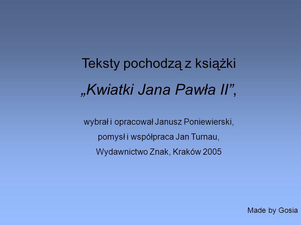 Teksty pochodzą z książki Kwiatki Jana Pawła II, wybrał i opracował Janusz Poniewierski, pomysł i współpraca Jan Turnau, Wydawnictwo Znak, Kraków 2005