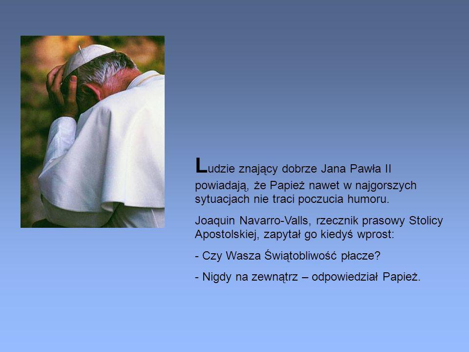 L udzie znający dobrze Jana Pawła II powiadają, że Papież nawet w najgorszych sytuacjach nie traci poczucia humoru. Joaquin Navarro-Valls, rzecznik pr