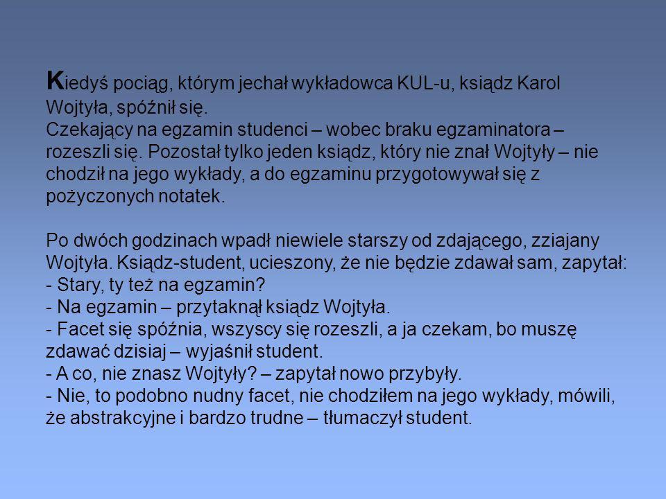 K iedyś pociąg, którym jechał wykładowca KUL-u, ksiądz Karol Wojtyła, spóźnił się. Czekający na egzamin studenci – wobec braku egzaminatora – rozeszli