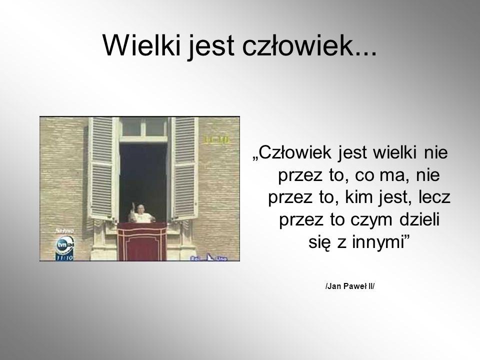 Wielki jest człowiek... Człowiek jest wielki nie przez to, co ma, nie przez to, kim jest, lecz przez to czym dzieli się z innymi /Jan Paweł II/