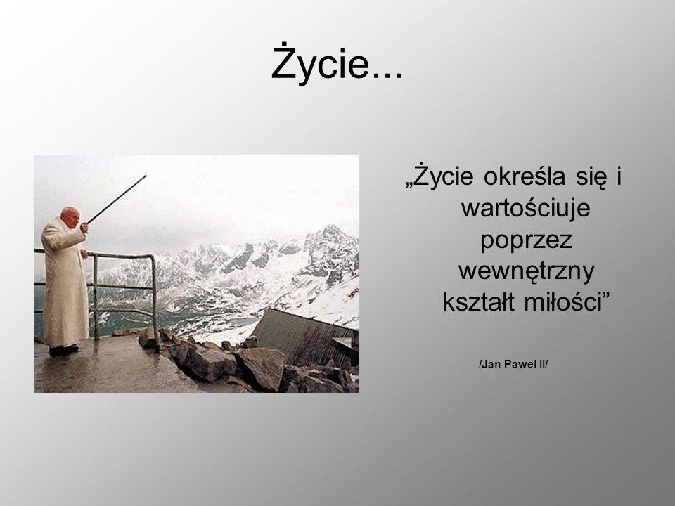 Życie... Życie określa się i wartościuje poprzez wewnętrzny kształt miłości /Jan Paweł II/