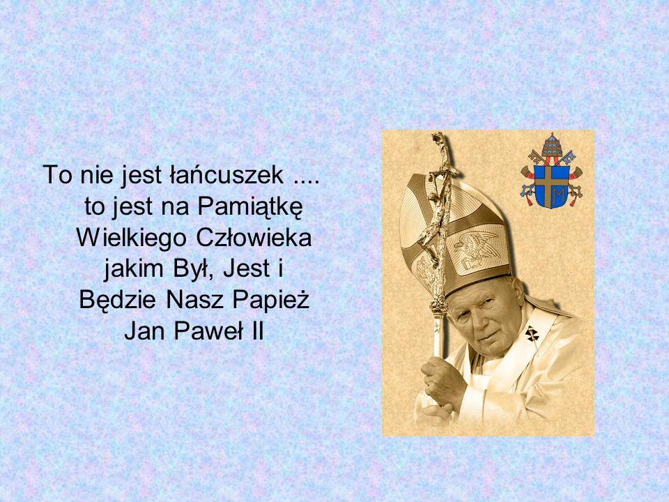 To nie jest łańcuszek.... to jest na Pamiątkę Wielkiego Człowieka jakim Był, Jest i Będzie Nasz Papież Jan Paweł II