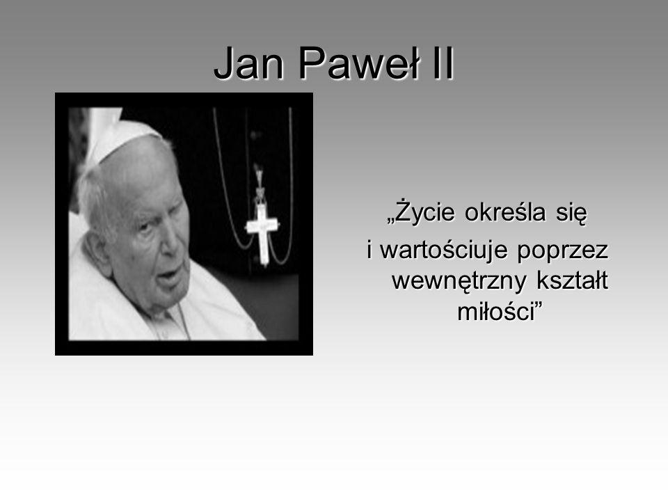 Jan Paweł II Życie określa się i wartościuje poprzez wewnętrzny kształt miłości