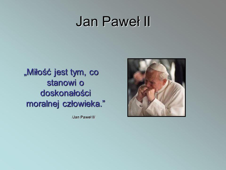 Jan Paweł II Miłość jest tym, co stanowi o doskonałości moralnej człowieka. /Jan Paweł II/ /Jan Paweł II/