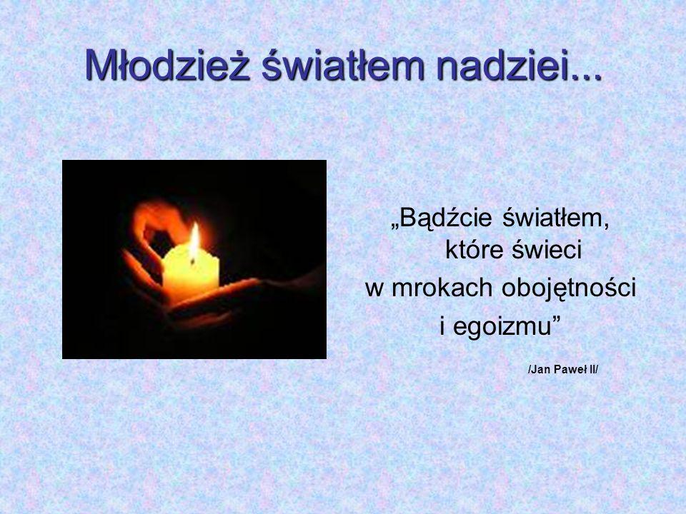 Młodzież światłem nadziei... Bądźcie światłem, które świeci w mrokach obojętności i egoizmu /Jan Paweł II/