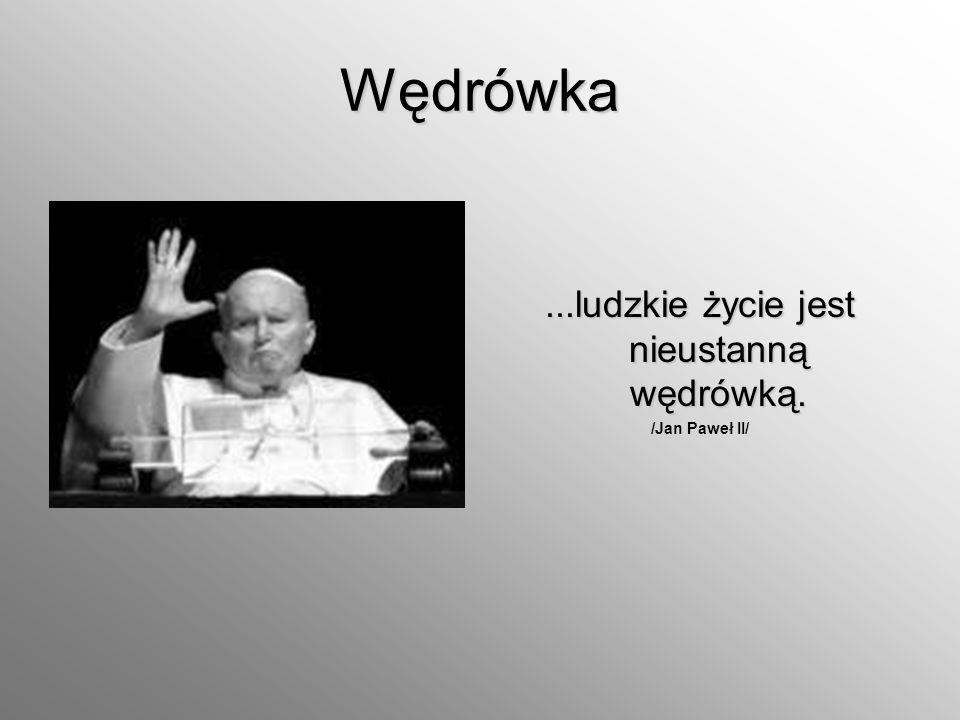 Wędrówka...ludzkie życie jest nieustanną wędrówką. /Jan Paweł II/