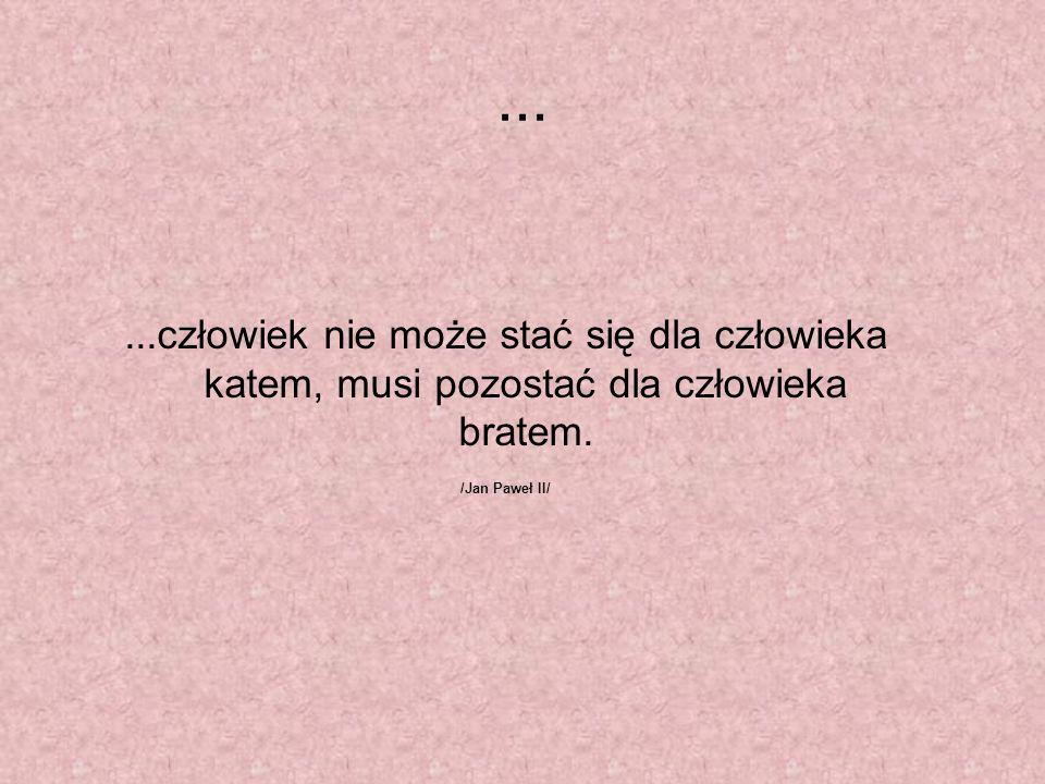 ......człowiek nie może stać się dla człowieka katem, musi pozostać dla człowieka bratem. /Jan Paweł II/