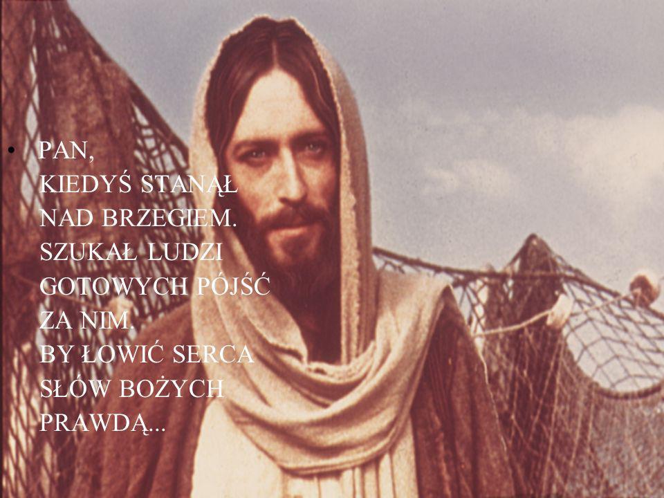 PAN, KIEDYŚ STANĄŁ NAD BRZEGIEM. SZUKAŁ LUDZI GOTOWYCH PÓJŚĆ ZA NIM. BY ŁOWIĆ SERCA SŁÓW BOŻYCH PRAWDĄ...