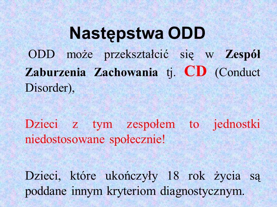Następstwa ODD ODD może przekształcić się w Zespół Zaburzenia Zachowania tj. CD (Conduct Disorder), Dzieci z tym zespołem to jednostki niedostosowane