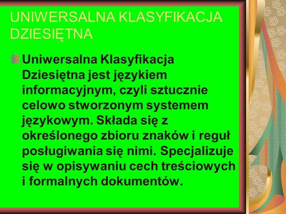UNIWERSALNA KLASYFIKACJA DZIESIĘTNA Uniwersalna Klasyfikacja Dziesiętna jest językiem informacyjnym, czyli sztucznie celowo stworzonym systemem języko