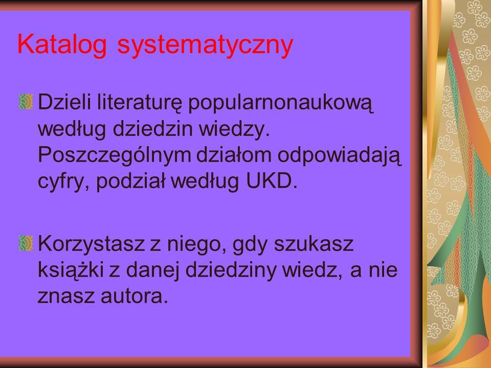 Katalog systematyczny Dzieli literaturę popularnonaukową według dziedzin wiedzy. Poszczególnym działom odpowiadają cyfry, podział według UKD. Korzysta