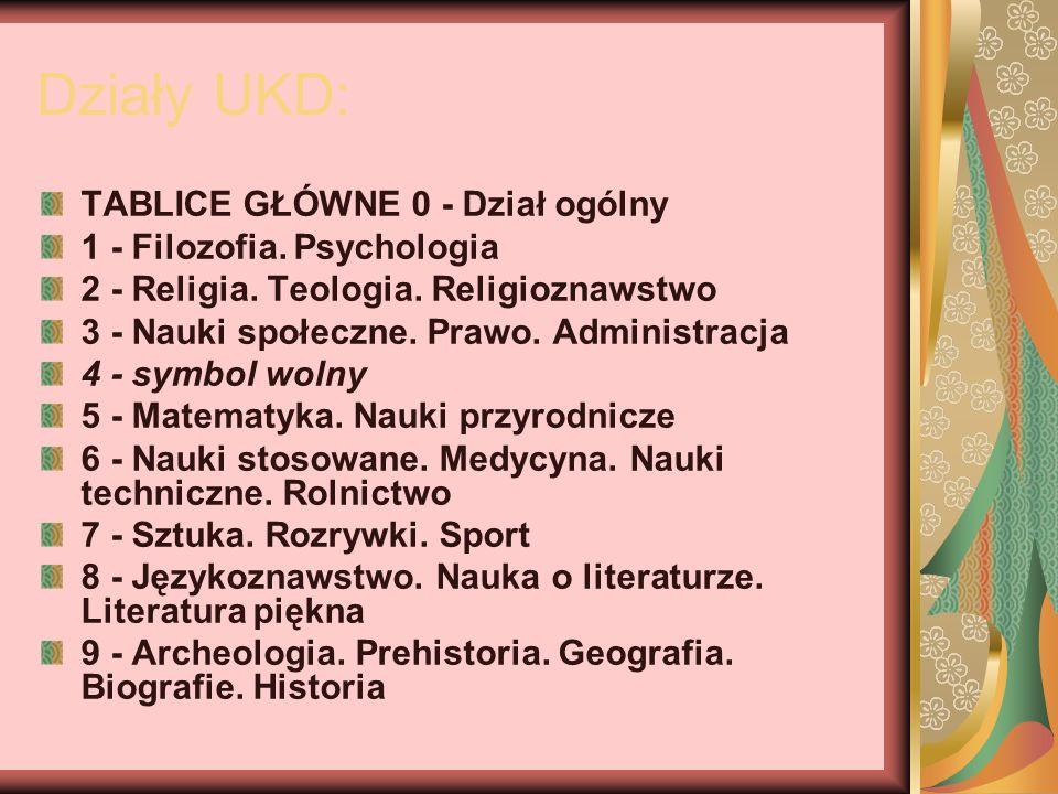 Działy UKD: TABLICE GŁÓWNE 0 - Dział ogólny 1 - Filozofia. Psychologia 2 - Religia. Teologia. Religioznawstwo 3 - Nauki społeczne. Prawo. Administracj