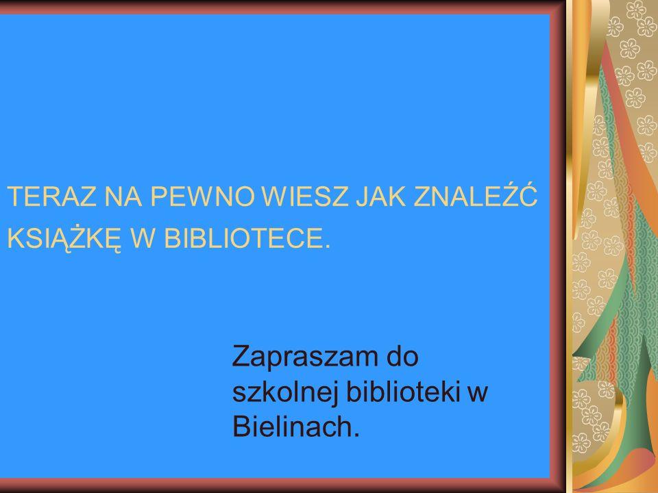 TERAZ NA PEWNO WIESZ JAK ZNALEŹĆ KSIĄŻKĘ W BIBLIOTECE.. Zapraszam do szkolnej biblioteki w Bielinach.